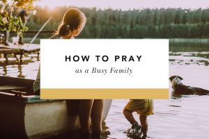 how to pray as a busy family
