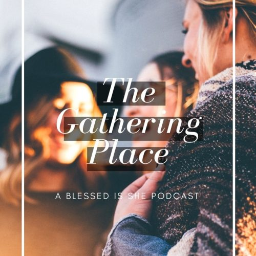 Blessed is She Podcast: The Gathering Place Episode 5